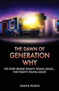 The Dawn of Generation Why: The Story Behind Today's Young Adults... for Today's Young Adults