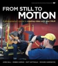 From Still to Motion: A Photographer's Guide to Creating Video with Your DSLR [With DVD ROM]