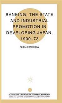 Banking, the State and Industrial Promotion in Developing Japan, 1900 to 73