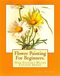 Flower Painting for Beginners: Vere Foster's Water-Colour Series