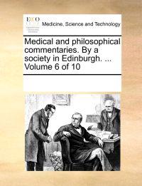 Medical and Philosophical Commentaries. by a Society in Edinburgh. ... Volume 6 of 10