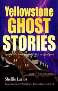 Yellowstone Ghost Stories: Spooky Tales from the World's First National Park