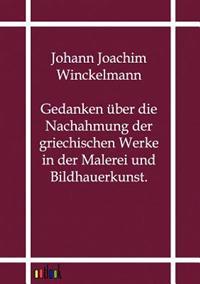 Gedanken Uber Die Nachahmung Der Griechischen Werke in Der Malerei Und Bildhauerkunst.