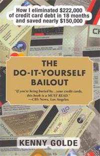 Do-It-Yourself Bailout: How I Eliminated $222,000 of Credit Card Debt in Eighteen Months and Saved Nearly $150,000
