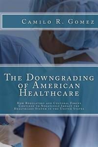 The Downgrading of American Healthcare: How Regulatory and Cultural Forces Continue to Negatively Impact the Healthcare System in the United States