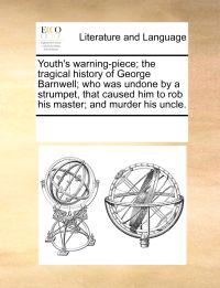 Youth's Warning-Piece; The Tragical History of George Barnwell; Who Was Undone by a Strumpet, That Caused Him to Rob His Master; And Murder His Uncle.