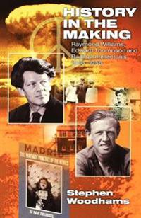 History in the Making: Raymond Williams, Edward Thompson and Radical Intellectuals 1936-1956