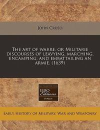 The Art of Warre, or Militarie Discourses of Leavying, Marching, Encamping; And Embattailing an Armie. (1639)