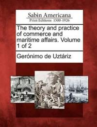 The Theory and Practice of Commerce and Maritime Affairs. Volume 1 of 2