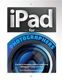 iPad for Photographers: A Guide to Managing, Editing, & Displaying Photographs Using Your iPad