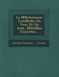 La M¿elomanie: Com¿edie En Vers Et Un Acte, M©el¿ee D'ariettes...