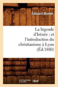 La L�gende d'Ir�n�e: Et l'Introduction Du Christianisme � Lyon (�d.1880)