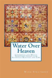 Water Over Heaven: A Novel of Ceremonial and Mystic Traditions, Folded Into Alternate Realities and Time.