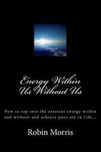 Energy Within Us Without Us: How to Tap Into the Existent Energy Within and Without and Achieve Pure Joy in Life...