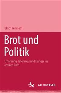 Brot Und Politik: Ernahrung, Tafelluxus Und Hunger Im Antiken ROM
