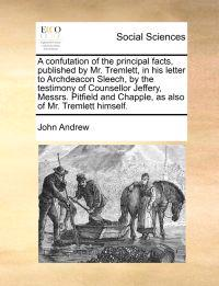 A Confutation of the Principal Facts, Published by Mr. Tremlett, in His Letter to Archdeacon Sleech, by the Testimony of Counsellor Jeffery, Messrs. Pitfield and Chapple, as Also of Mr. Tremlett Himself.
