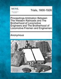 Proceedings Arbitration Between the Western Railroads and the Brotherhood of Locomotive Engineers and the Brotherhood of Locomotive Firemen and Engine