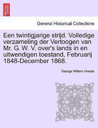 Een Twintigjarige Strijd. Volledige Verzameling Der Vertoogen Van Mr. G. W. V. Over's Lands in En Uitwendigen Toestand, Februarij 1848-December 1868.
