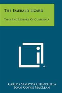 The Emerald Lizard: Tales and Legends of Guatemala