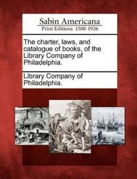 The Charter, Laws, and Catalogue of Books, of the Library Company of Philadelphia.