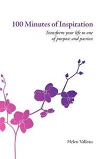 100 Minutes of Inspiration: Transform Your Life to One of Purpose and Passion