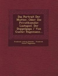 Das Portrait Der Mutter, Oder: Die Privatkom¿die: Lustspiel. Der Doppelpapa / Von Gustav Hagemann...