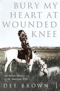 Bury my heart at wounded knee - an indian history of the american west