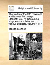 The Works of the Late Reverend and Learned Mr. Joseph Stennett. Vol. IV. Containing His Poems and Letters on Various Subjects. Volume 4 of 4