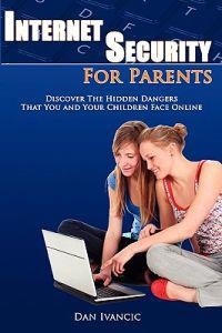Internet Security for Parents: Discover the Hidden Dangers That You and Your Children Face Online