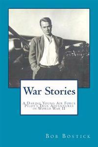 War Stories: A Daring Young Air Force Pilot's True Adventures in World War II