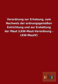 Verordnung Zur Erhebung, Zum Nachweis Der Ordnungsgemassen Entrichtung Und Zur Erstattung Der Maut (Lkw-Maut-Verordnung - Lkw-Mautv)