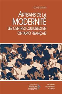 Artisans de La Modernite: Les Centres Culturels En Ontario Francais