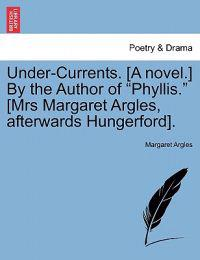 "Under-Currents. [A Novel.] by the Author of ""Phyllis."" [Mrs Margaret Argles, Afterwards Hungerford]."