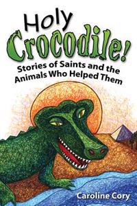 Holy Crocodile!: Stories of Saints and the Animals Who Helped Them