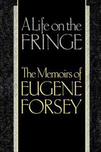 A Life on the Fringe: The Memoirs of Eugene Forsey