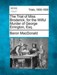 The Trial of Miss Broderick, for the Wilful Murder of George Errington, Esq.