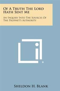 Of a Truth the Lord Hath Sent Me: An Inquiry Into the Sources of the Prophet's Authority