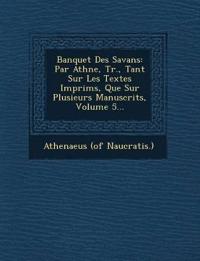 Banquet Des Savans: Par Ath¿n¿e, Tr., Tant Sur Les Textes Imprim¿s, Que Sur Plusieurs Manuscrits, Volume 5...