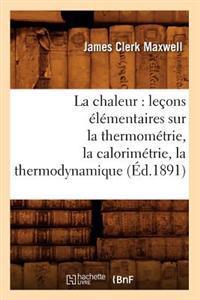 La Chaleur: Le�ons �l�mentaires Sur La Thermom�trie, La Calorim�trie, La Thermodynamique (�d.1891)