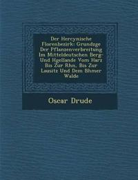 Der Hercynische Florenbezirk: Grundz¿ge Der Pflanzenverbreitung Im Mitteldeutschen Berg- Und H¿gellande Vom Harz Bis Zur Rh¿n, Bis Zur Lausitz Und Dem
