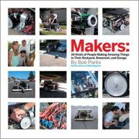 Makers: All Kinds of People Making Amazing Things in Their Backyard, Basement or Garage