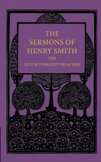 The Sermons of Henry Smith, the Silver-Tongued Preacher