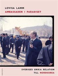 Ambassaden i paradiset : Sveriges unika relation till Nordkorea