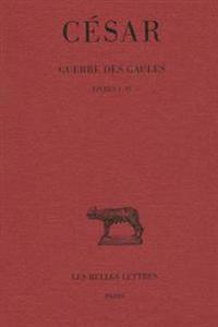 Cesar, Guerre Des Gaules: Tome I: Livres I-IV