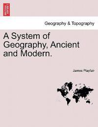 A System of Geography, Ancient and Modern.