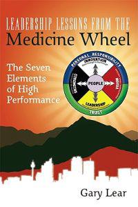 Leadership Lessons from the Medicine Wheel: The Seven Elements of High Performance