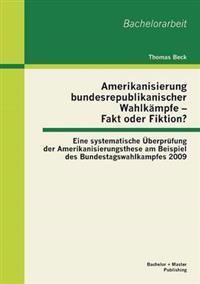 Amerikanisierung Bundesrepublikanischer Wahlkampfe - Fakt Oder Fiktion? Eine Systematische Uberprufung Der Amerikanisierungsthese Am Beispiel Des Bundestagswahlkampfes 2009