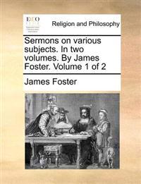 Sermons on Various Subjects. in Two Volumes. by James Foster. Volume 1 of 2
