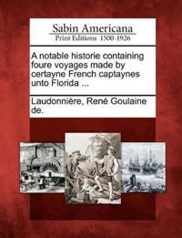 A Notable Historie Containing Foure Voyages Made by Certayne French Captaynes Unto Florida ...