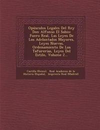 Opúsculos Legales Del Rey Don Alfonso El Sabio: Fuero Real, Las Leyes De Los Adelantados Mayores, Leyes Nuevas, Ordenamiento De Los Tafurerías, Leyes